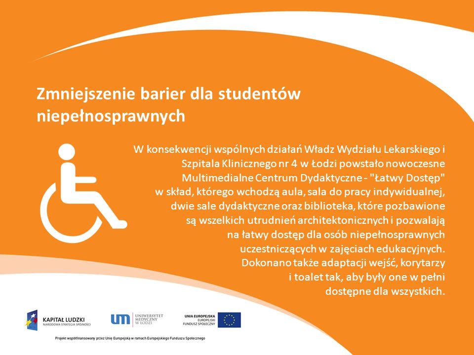 Zmniejszenie barier dla studentów niepełnosprawnych W konsekwencji wspólnych działań Władz Wydziału Lekarskiego i Szpitala Klinicznego nr 4 w Łodzi powstało nowoczesne Multimedialne Centrum Dydaktyczne - Łatwy Dostęp w skład, którego wchodzą aula, sala do pracy indywidualnej, dwie sale dydaktyczne oraz biblioteka, które pozbawione są wszelkich utrudnień architektonicznych i pozwalają na łatwy dostęp dla osób niepełnosprawnych uczestniczących w zajęciach edukacyjnych.