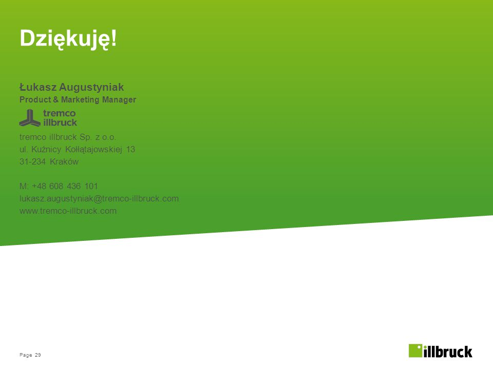 Page 29 Dziękuję! Łukasz Augustyniak Product & Marketing Manager tremco illbruck Sp. z o.o. ul. Kuźnicy Kołłątajowskiej 13 31-234 Kraków M: +48 608 43