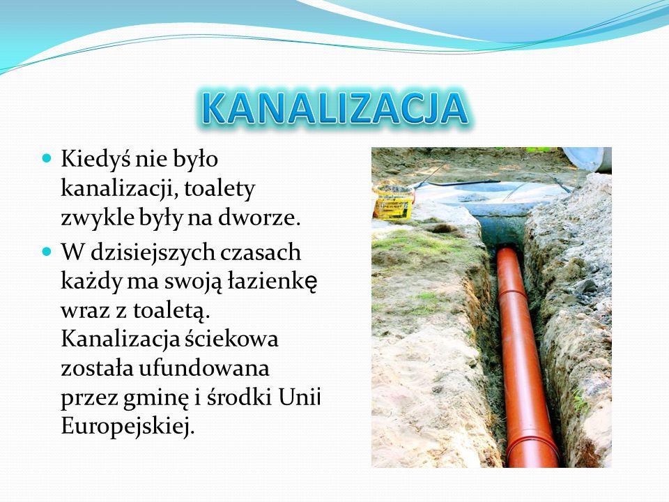 Kiedyś nie było kanalizacji, toalety zwykle były na dworze. W dzisiejszych czasach każdy ma swoją łazienk ę wraz z toaletą. Kanalizacja ściekowa zosta