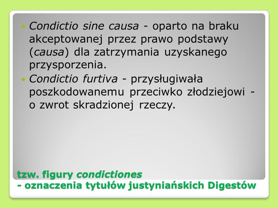 tzw. figury condictiones - oznaczenia tytułów justyniańskich Digestów Condictio sine causa - oparto na braku akceptowanej przez prawo podstawy (causa)