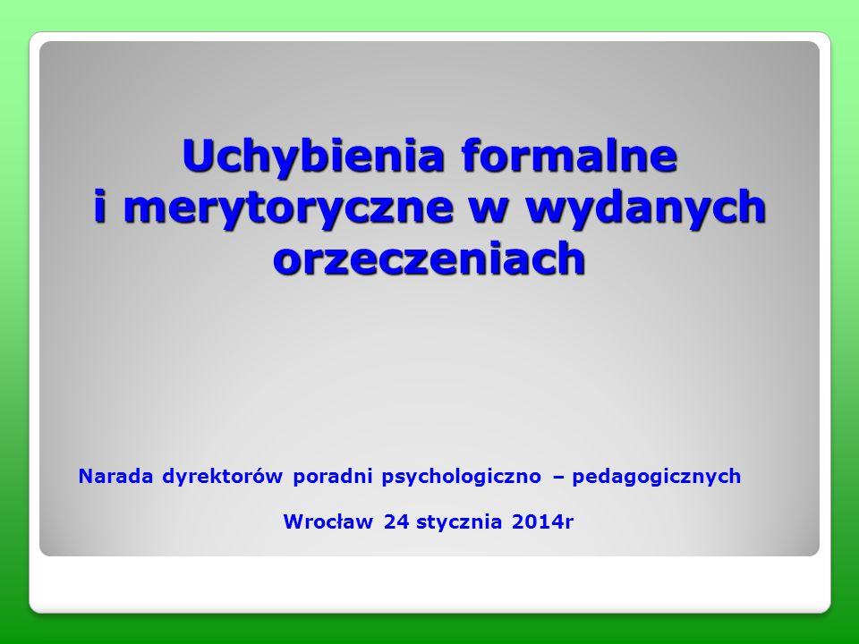 Uchybienia formalne i merytoryczne w wydanych orzeczeniach Narada dyrektorów poradni psychologiczno – pedagogicznych Wrocław 24 stycznia 2014r