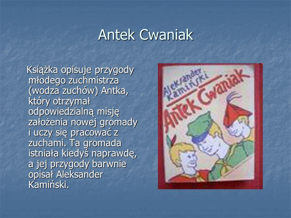 Antek Cwaniak Książka opisuje przygody młodego zuchmistrza (wodza zuchów) Antka, który otrzymał odpowiedzialną misję założenia nowej gromady i uczy si
