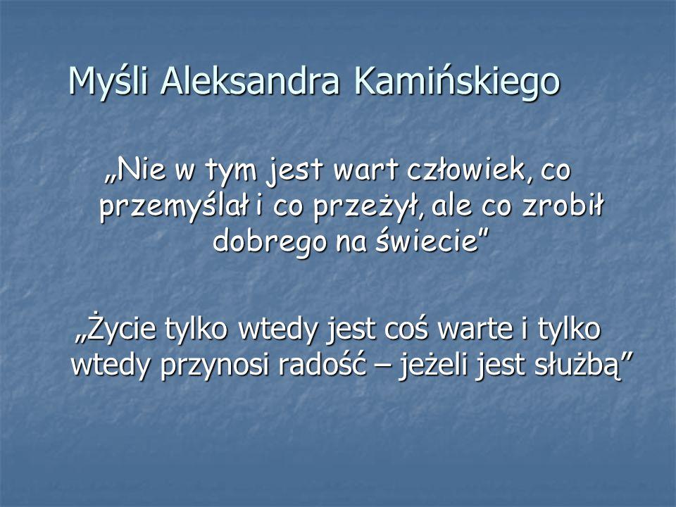 """Myśli Aleksandra Kamińskiego """" Nie w tym jest wart człowiek, co przemyślał i co przeżył, ale co zrobił dobrego na świecie"""" """"Życie tylko wtedy jest coś"""