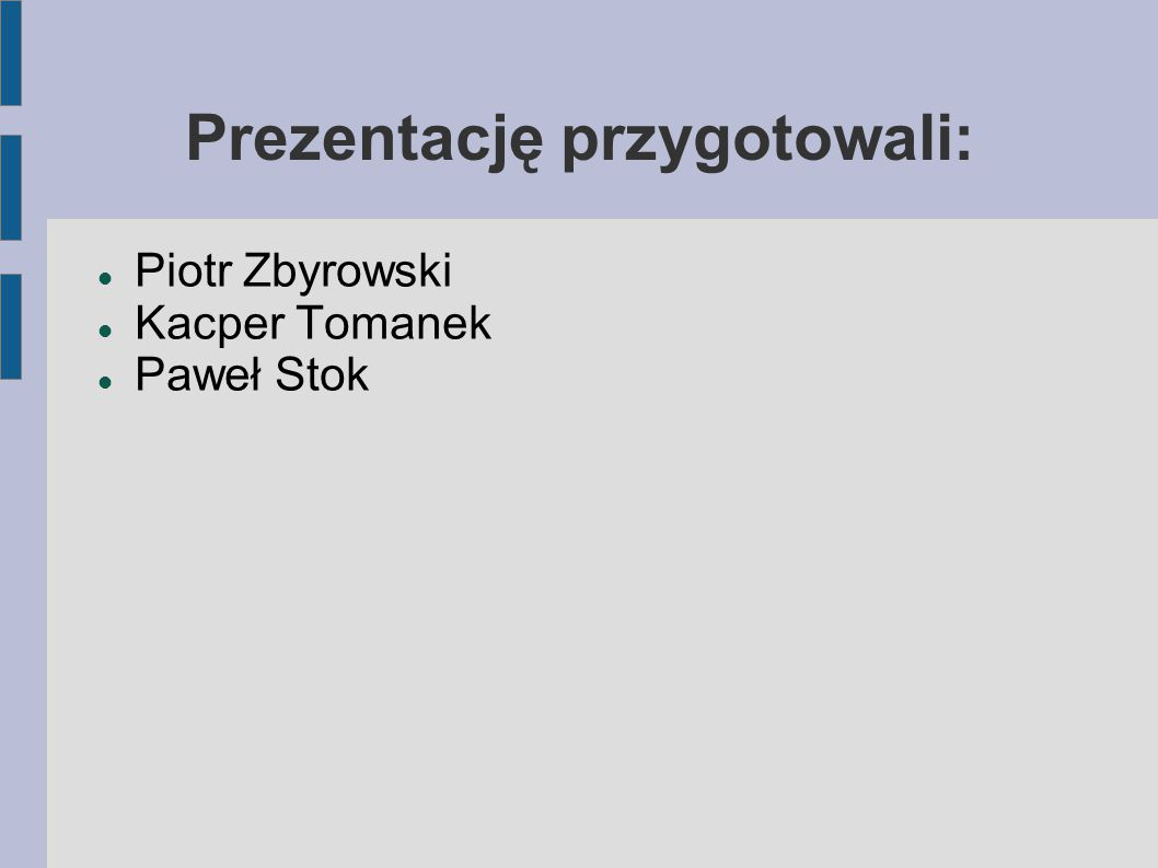 Prezentację przygotowali: Piotr Zbyrowski Kacper Tomanek Paweł Stok