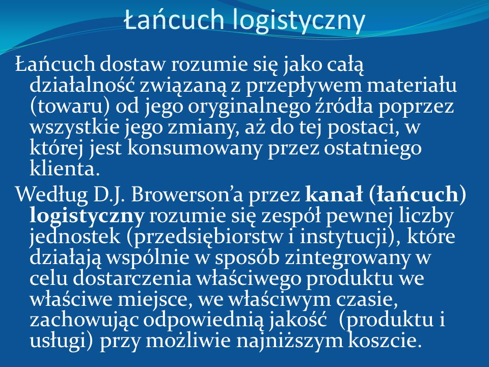 Łańcuch logistyczny Proces realizacji określonych funkcji w sferze działania, dla których jest tworzony system (produkcji, dystrybucji, magazynowania,