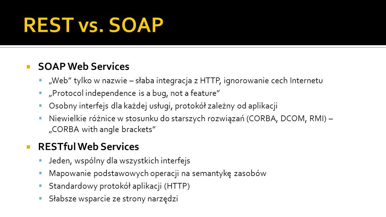 """ SOAP Web Services  """"Web tylko w nazwie – słaba integracja z HTTP, ignorowanie cech Internetu  """"Protocol independence is a bug, not a feature  Osobny interfejs dla każdej usługi, protokół zależny od aplikacji  Niewielkie różnice w stosunku do starszych rozwiązań (CORBA, DCOM, RMI) – """"CORBA with angle brackets  RESTful Web Services  Jeden, wspólny dla wszystkich interfejs  Mapowanie podstawowych operacji na semantykę zasobów  Standardowy protokół aplikacji (HTTP)  Słabsze wsparcie ze strony narzędzi"""