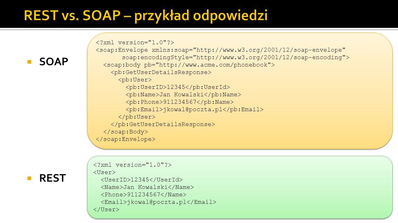  SOAP  REST <soap:Envelope xmlns:soap= http://www.w3.org/2001/12/soap-envelope soap:encodingStyle= http://www.w3.org/2001/12/soap-encoding > 12345 Jan Kowalski 911234567 jkowal@poczta.pl <soap:Envelope xmlns:soap= http://www.w3.org/2001/12/soap-envelope soap:encodingStyle= http://www.w3.org/2001/12/soap-encoding > 12345 Jan Kowalski 911234567 jkowal@poczta.pl 12345 Jan Kowalski 911234567 jkowal@poczta.pl 12345 Jan Kowalski 911234567 jkowal@poczta.pl