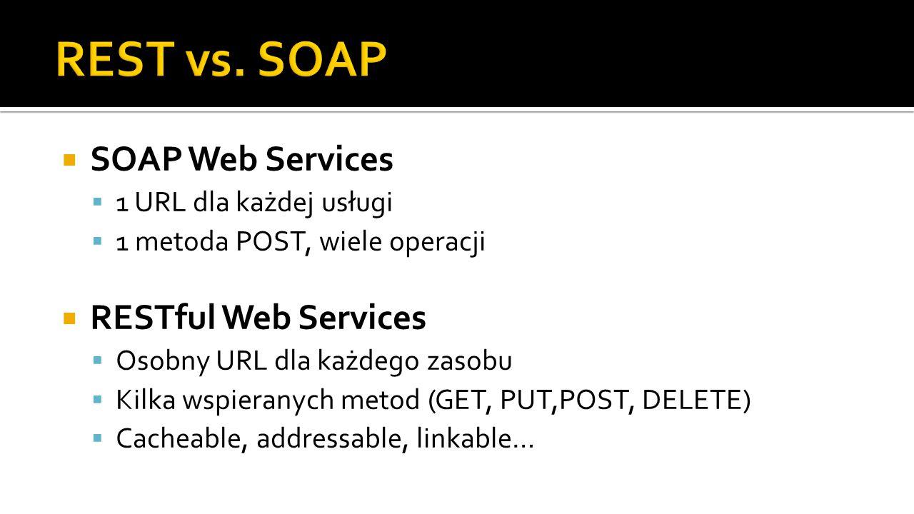  SOAP Web Services  1 URL dla każdej usługi  1 metoda POST, wiele operacji  RESTful Web Services  Osobny URL dla każdego zasobu  Kilka wspieranych metod (GET, PUT,POST, DELETE)  Cacheable, addressable, linkable…