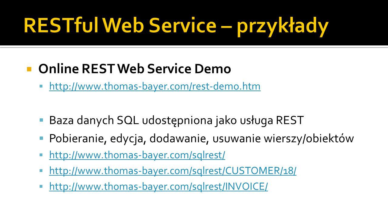  Online REST Web Service Demo  http://www.thomas-bayer.com/rest-demo.htm http://www.thomas-bayer.com/rest-demo.htm  Baza danych SQL udostępniona jako usługa REST  Pobieranie, edycja, dodawanie, usuwanie wierszy/obiektów  http://www.thomas-bayer.com/sqlrest/ http://www.thomas-bayer.com/sqlrest/  http://www.thomas-bayer.com/sqlrest/CUSTOMER/18/ http://www.thomas-bayer.com/sqlrest/CUSTOMER/18/  http://www.thomas-bayer.com/sqlrest/INVOICE/ http://www.thomas-bayer.com/sqlrest/INVOICE/