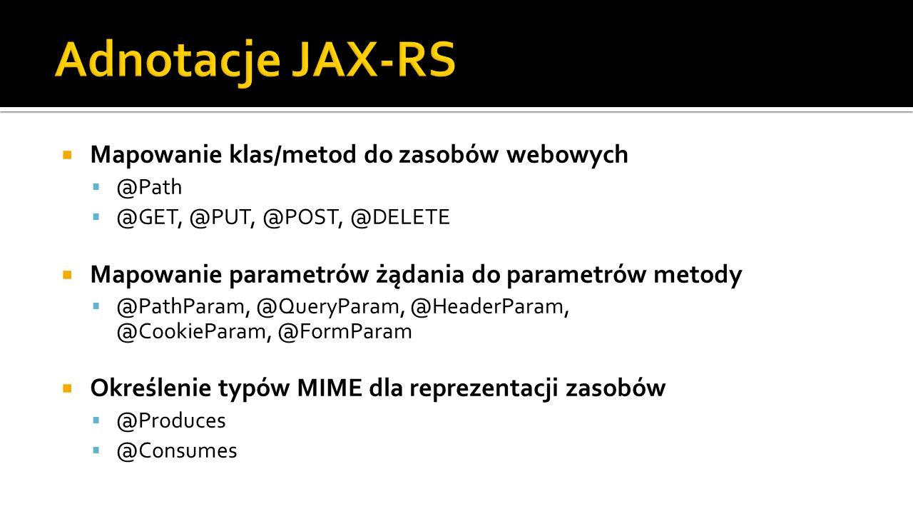  Mapowanie klas/metod do zasobów webowych  @Path  @GET, @PUT, @POST, @DELETE  Mapowanie parametrów żądania do parametrów metody  @PathParam, @QueryParam, @HeaderParam, @CookieParam, @FormParam  Określenie typów MIME dla reprezentacji zasobów  @Produces  @Consumes