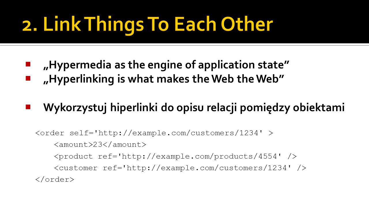 """ """"Hypermedia as the engine of application state  """"Hyperlinking is what makes the Web the Web  Wykorzystuj hiperlinki do opisu relacji pomiędzy obiektami 23"""