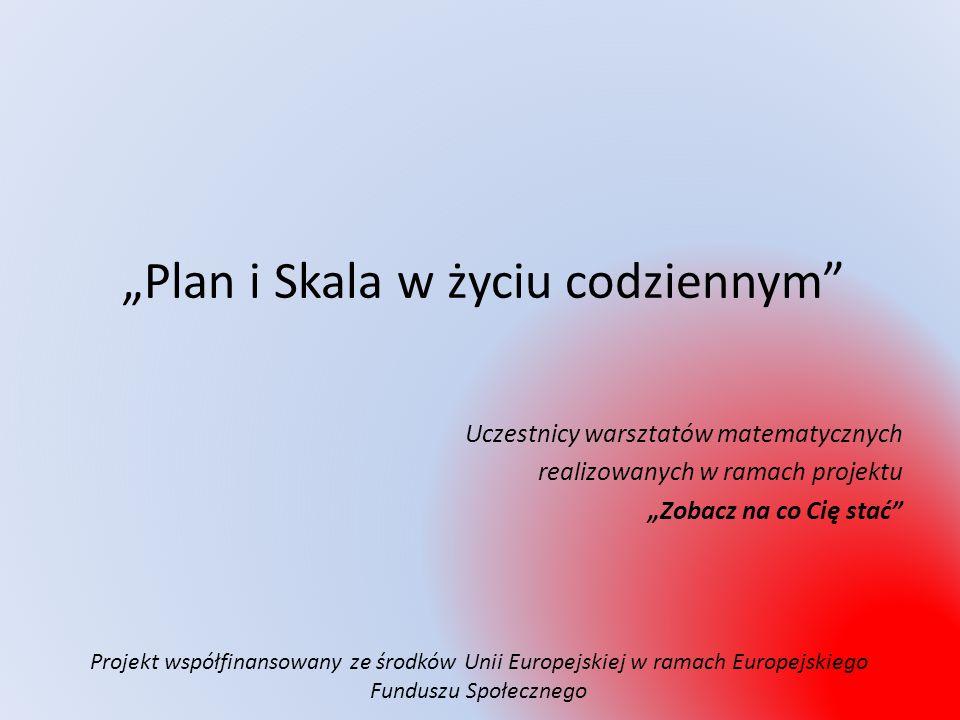 """""""Plan i Skala w życiu codziennym Uczestnicy warsztatów matematycznych realizowanych w ramach projektu """"Zobacz na co Cię stać Projekt współfinansowany ze środków Unii Europejskiej w ramach Europejskiego Funduszu Społecznego"""