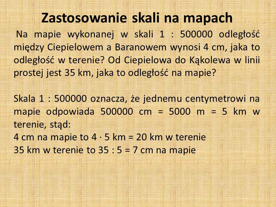 Zastosowanie skali na mapach Na mapie wykonanej w skali 1 : 500000 odległość między Ciepielowem a Baranowem wynosi 4 cm, jaka to odległość w terenie.