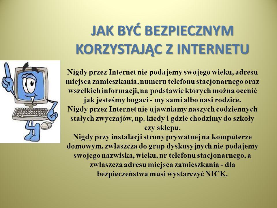 JAK BYĆ BEZPIECZNYM KORZYSTAJĄC Z INTERNETU JAK BYĆ BEZPIECZNYM KORZYSTAJĄC Z INTERNETU Nigdy przez Internet nie podajemy swojego wieku, adresu miejsc