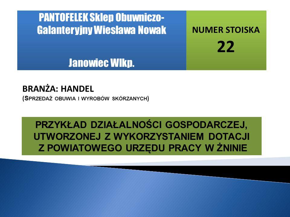 NUMER STOISKA 22 BRANŻA: HANDEL ( S PRZEDAŻ OBUWIA I WYROBÓW SKÓRZANYCH ) PANTOFELEK Sklep Obuwniczo- Galanteryjny Wiesława Nowak Janowiec Wlkp.
