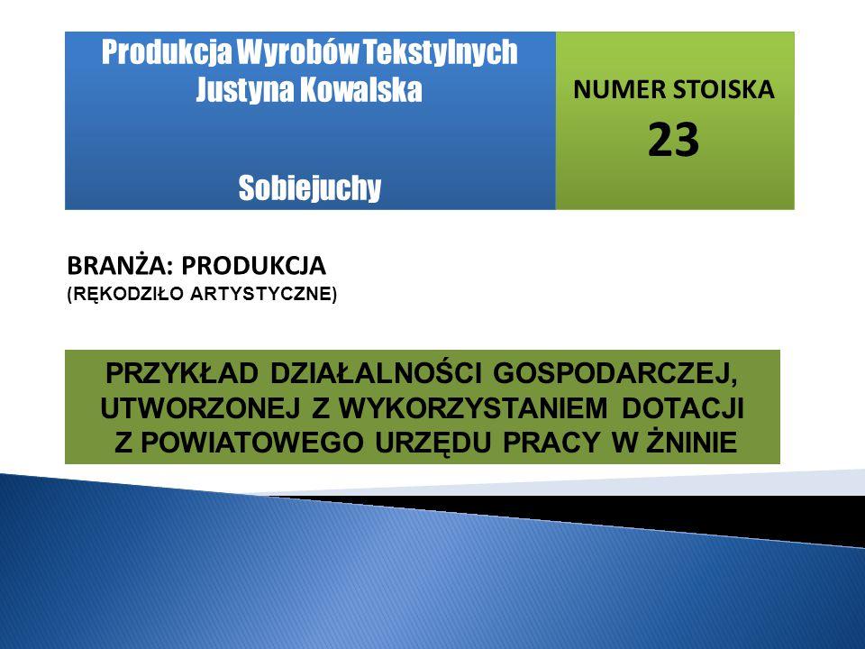NUMER STOISKA 23 BRANŻA: PRODUKCJA ( RĘKODZIŁO ARTYSTYCZNE ) Produkcja Wyrobów Tekstylnych Justyna Kowalska Sobiejuchy PRZYKŁAD DZIAŁALNOŚCI GOSPODARCZEJ, UTWORZONEJ Z WYKORZYSTANIEM DOTACJI Z POWIATOWEGO URZĘDU PRACY W ŻNINIE