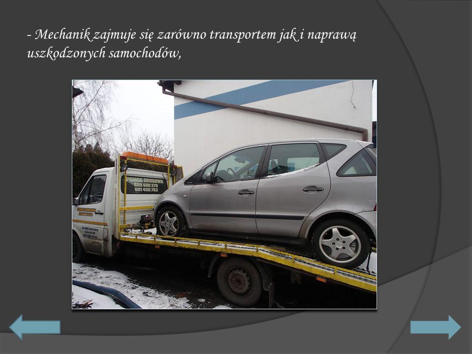 - Mechanik zajmuje się zarówno transportem jak i naprawą uszkodzonych samochodów,