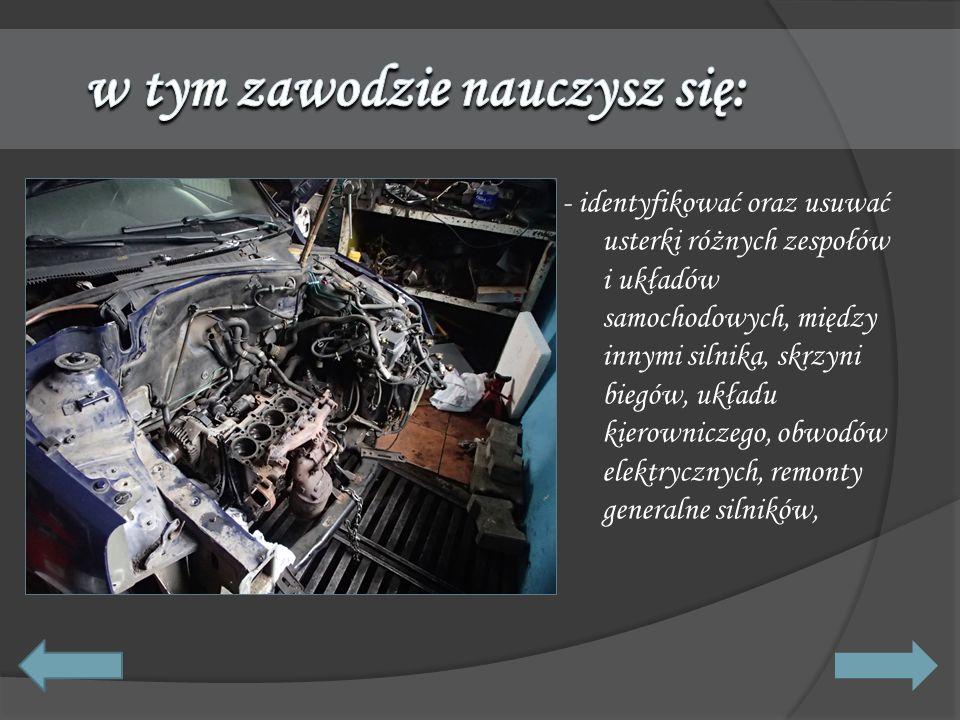 - identyfikować oraz usuwać usterki różnych zespołów i układów samochodowych, między innymi silnika, skrzyni biegów, układu kierowniczego, obwodów ele