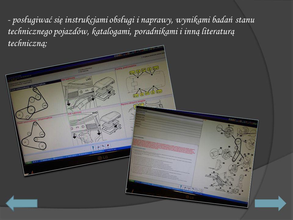 - posługiwać się instrukcjami obsługi i naprawy, wynikami badań stanu technicznego pojazdów, katalogami, poradnikami i inną literaturą techniczną;