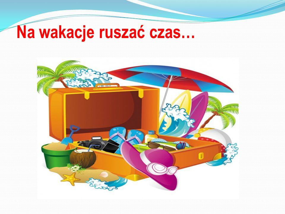 Na wakacje ruszać czas…