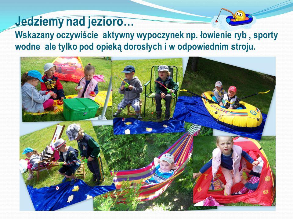 Jedziemy nad jezioro… Wskazany oczywiście aktywny wypoczynek np. łowienie ryb, sporty wodne ale tylko pod opieką dorosłych i w odpowiednim stroju.