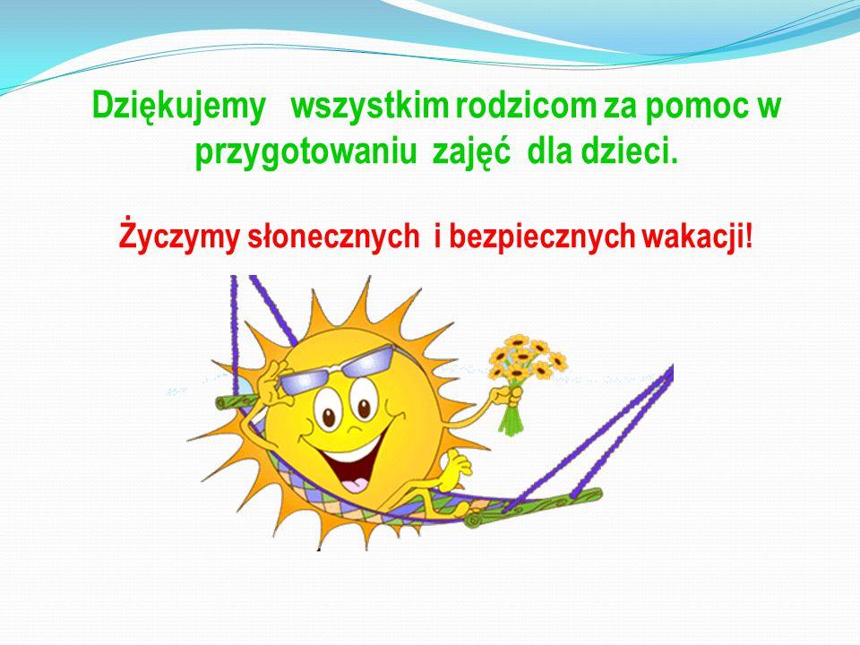 Dziękujemy wszystkim rodzicom za pomoc w przygotowaniu zajęć dla dzieci. Życzymy słonecznych i bezpiecznych wakacji!