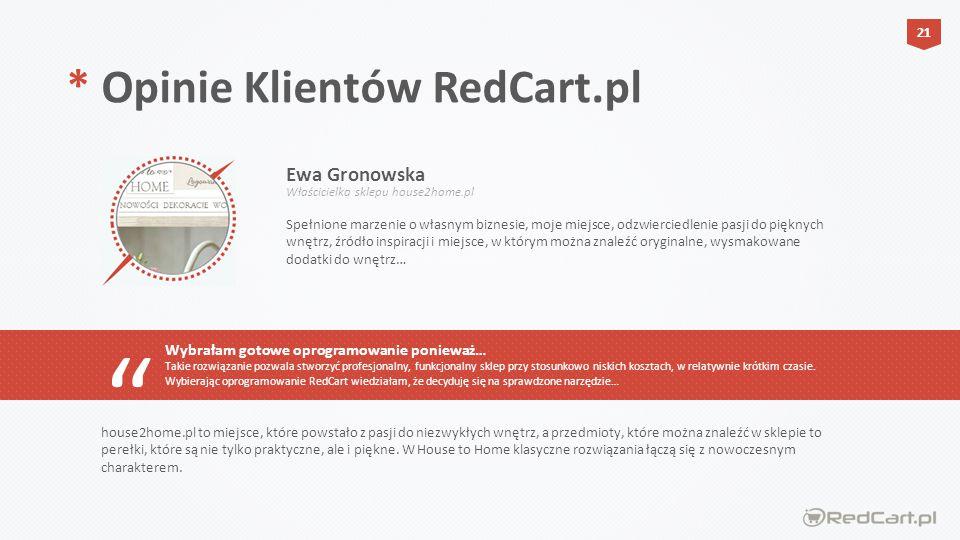 Spełnione marzenie o własnym biznesie, moje miejsce, odzwierciedlenie pasji do pięknych wnętrz, źródło inspiracji i miejsce, w którym można znaleźć oryginalne, wysmakowane dodatki do wnętrz… * Opinie Klientów RedCart.pl Wybrałam gotowe oprogramowanie ponieważ… Takie rozwiązanie pozwala stworzyć profesjonalny, funkcjonalny sklep przy stosunkowo niskich kosztach, w relatywnie krótkim czasie.