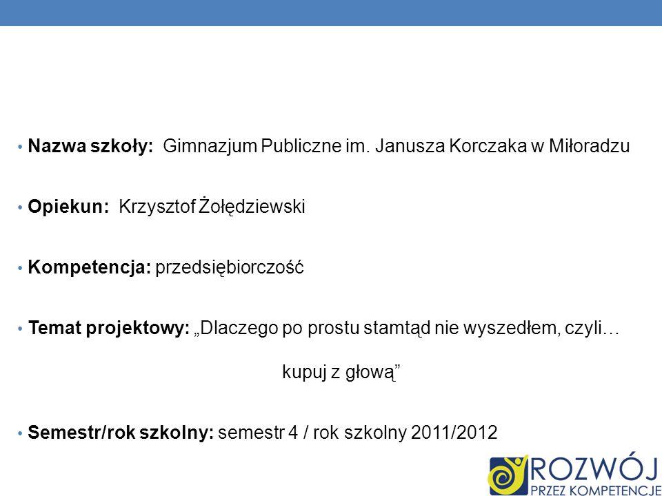 """Nazwa szkoły: Gimnazjum Publiczne im. Janusza Korczaka w Miłoradzu Opiekun: Krzysztof Żołędziewski Kompetencja: przedsiębiorczość Temat projektowy: """"D"""