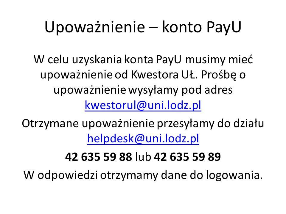Upoważnienie – konto PayU W celu uzyskania konta PayU musimy mieć upoważnienie od Kwestora UŁ. Prośbę o upoważnienie wysyłamy pod adres kwestorul@uni.