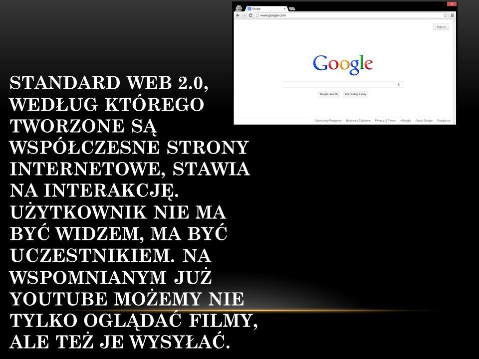 STANDARD WEB 2.0, WEDŁUG KTÓREGO TWORZONE SĄ WSPÓŁCZESNE STRONY INTERNETOWE, STAWIA NA INTERAKCJĘ. UŻYTKOWNIK NIE MA BYĆ WIDZEM, MA BYĆ UCZESTNIKIEM.