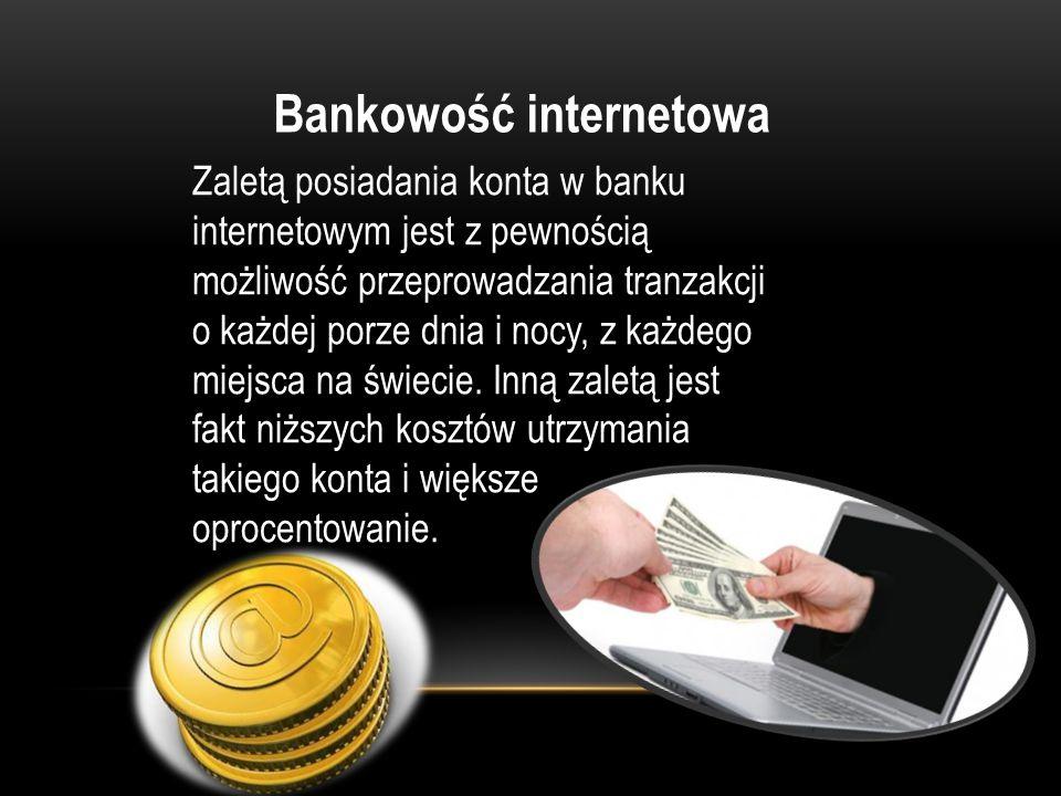 Bankowość internetowa Zaletą posiadania konta w banku internetowym jest z pewnością możliwość przeprowadzania tranzakcji o każdej porze dnia i nocy, z