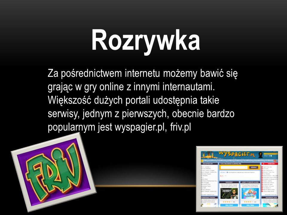 Rozrywka Za pośrednictwem internetu możemy bawić się grając w gry online z innymi internautami. Większość dużych portali udostępnia takie serwisy, jed