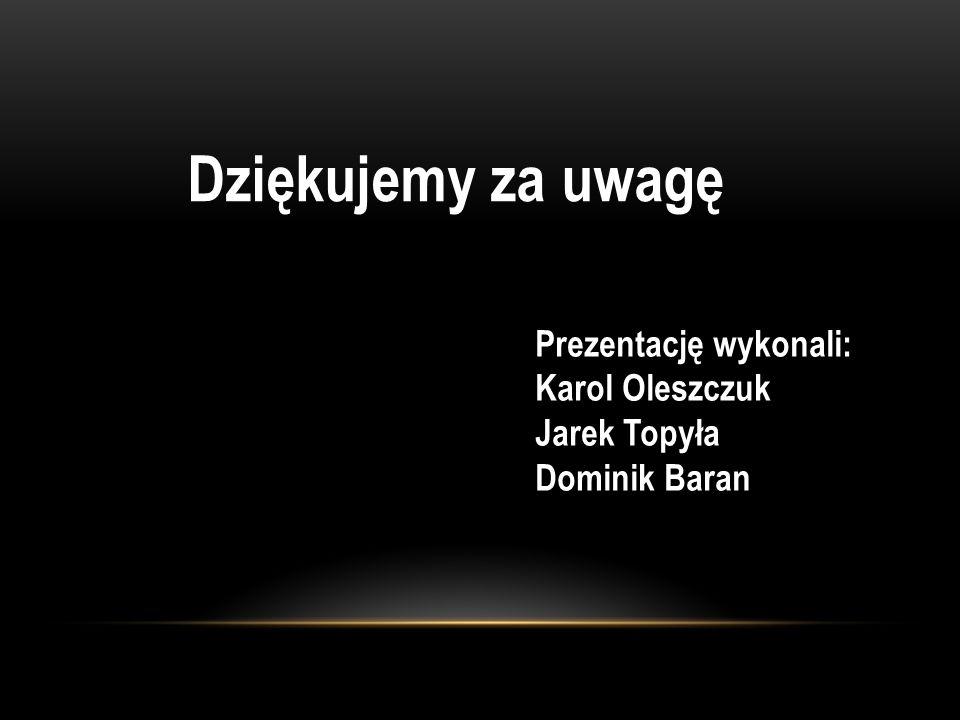 Dziękujemy za uwagę Prezentację wykonali: Karol Oleszczuk Jarek Topyła Dominik Baran