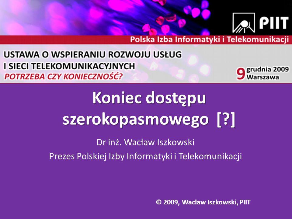 Koniec dostępu szerokopasmowego [?] Dr inż. Wacław Iszkowski Prezes Polskiej Izby Informatyki i Telekomunikacji © 2009, Wacław Iszkowski, PIIT