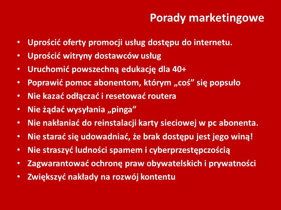 Porady marketingowe Uprościć oferty promocji usług dostępu do internetu. Uprościć witryny dostawców usług Uruchomić powszechną edukację dla 40+ Popraw