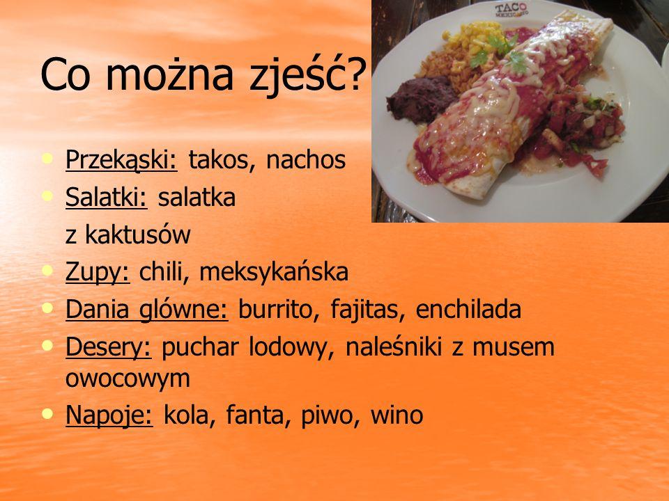 Co można zjeść? Przekąski: takos, nachos Salatki: salatka z kaktusów Zupy: chili, meksykańska Dania glówne: burrito, fajitas, enchilada Desery: puchar