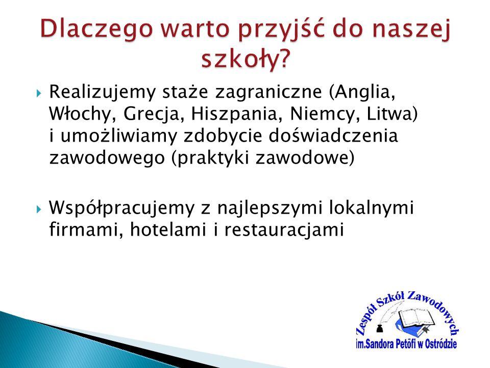  Realizujemy staże zagraniczne (Anglia, Włochy, Grecja, Hiszpania, Niemcy, Litwa) i umożliwiamy zdobycie doświadczenia zawodowego (praktyki zawodowe)  Współpracujemy z najlepszymi lokalnymi firmami, hotelami i restauracjami