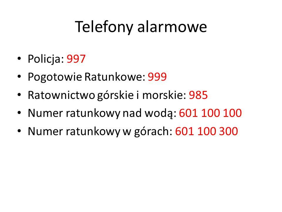 Telefony alarmowe Policja: 997 Pogotowie Ratunkowe: 999 Ratownictwo górskie i morskie: 985 Numer ratunkowy nad wodą: 601 100 100 Numer ratunkowy w gór