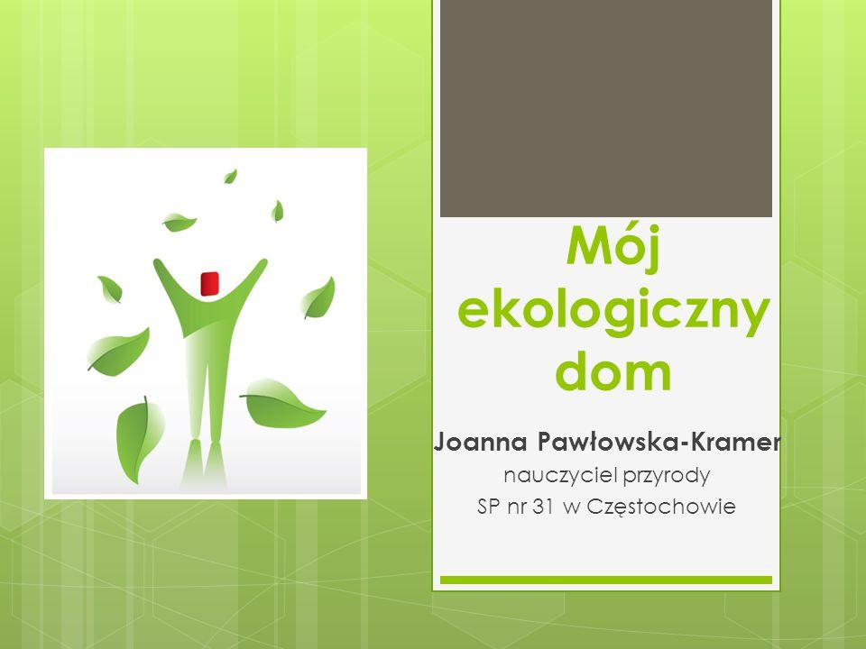 Mój ekologiczny dom Joanna Pawłowska-Kramer nauczyciel przyrody SP nr 31 w Częstochowie