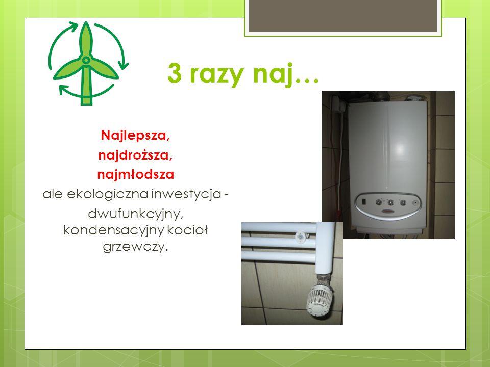 3 razy naj… Najlepsza, najdroższa, najmłodsza ale ekologiczna inwestycja - dwufunkcyjny, kondensacyjny kocioł grzewczy.
