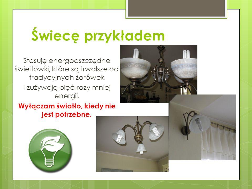 Świecę przykładem Stosuję energooszczędne świetlówki, które są trwalsze od tradycyjnych żarówek i zużywają pięć razy mniej energii. Wyłączam światło,