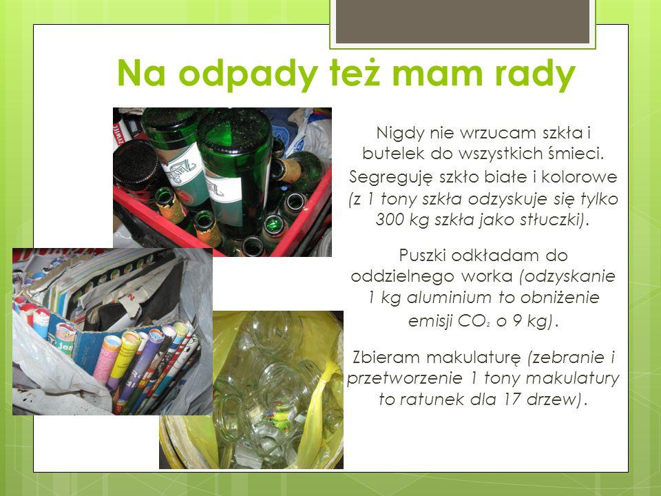 Na odpady też mam rady Nigdy nie wrzucam szkła i butelek do wszystkich śmieci. Segreguję szkło białe i kolorowe (z 1 tony szkła odzyskuje się tylko 30
