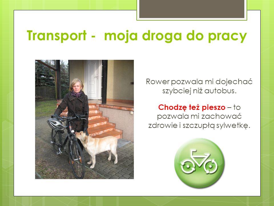 Transport - moja droga do pracy Rower pozwala mi dojechać szybciej niż autobus. Chodzę też pieszo – to pozwala mi zachować zdrowie i szczupłą sylwetkę
