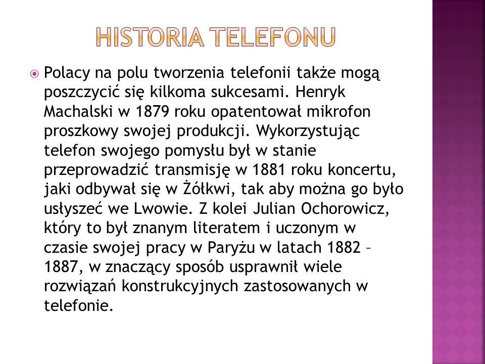 Polacy na polu tworzenia telefonii także mogą poszczycić się kilkoma sukcesami. Henryk Machalski w 1879 roku opatentował mikrofon proszkowy swojej p
