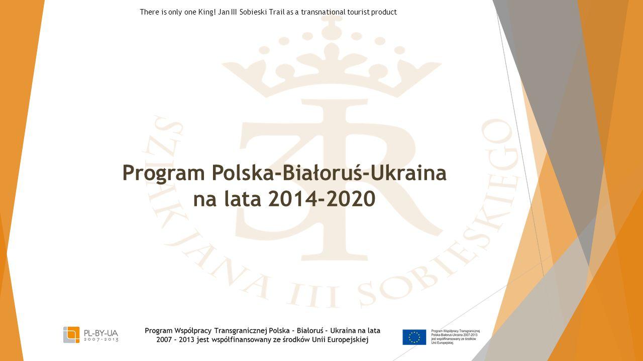 Program Polska-Białoruś-Ukraina na lata 2014-2020 There is only one King! Jan III Sobieski Trail as a transnational tourist product
