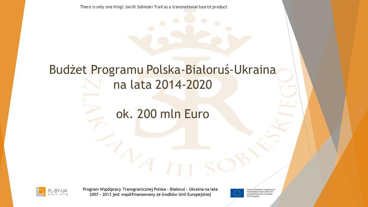 Budżet Programu Polska-Białoruś-Ukraina na lata 2014-2020 ok. 200 mln Euro There is only one King! Jan III Sobieski Trail as a transnational tourist p