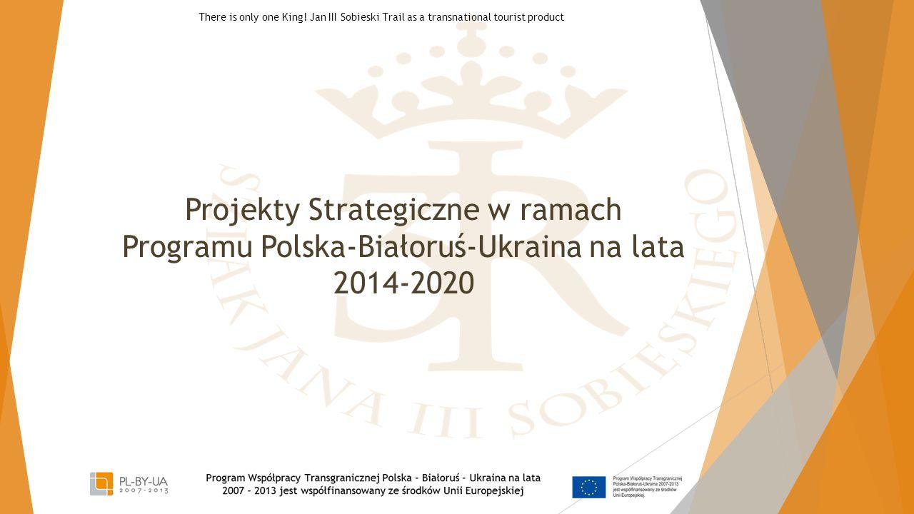 Projekty Strategiczne w ramach Programu Polska-Białoruś-Ukraina na lata 2014-2020 There is only one King! Jan III Sobieski Trail as a transnational to
