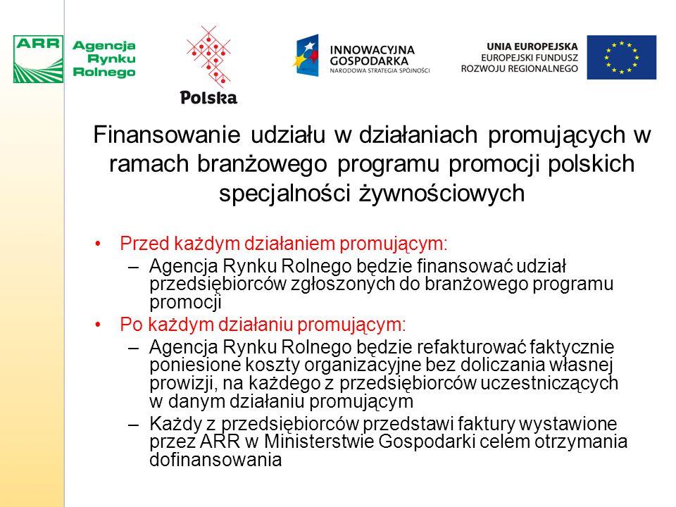 Finansowanie udziału w działaniach promujących w ramach branżowego programu promocji polskich specjalności żywnościowych Przed każdym działaniem promującym: –Agencja Rynku Rolnego będzie finansować udział przedsiębiorców zgłoszonych do branżowego programu promocji Po każdym działaniu promującym: –Agencja Rynku Rolnego będzie refakturować faktycznie poniesione koszty organizacyjne bez doliczania własnej prowizji, na każdego z przedsiębiorców uczestniczących w danym działaniu promującym –Każdy z przedsiębiorców przedstawi faktury wystawione przez ARR w Ministerstwie Gospodarki celem otrzymania dofinansowania