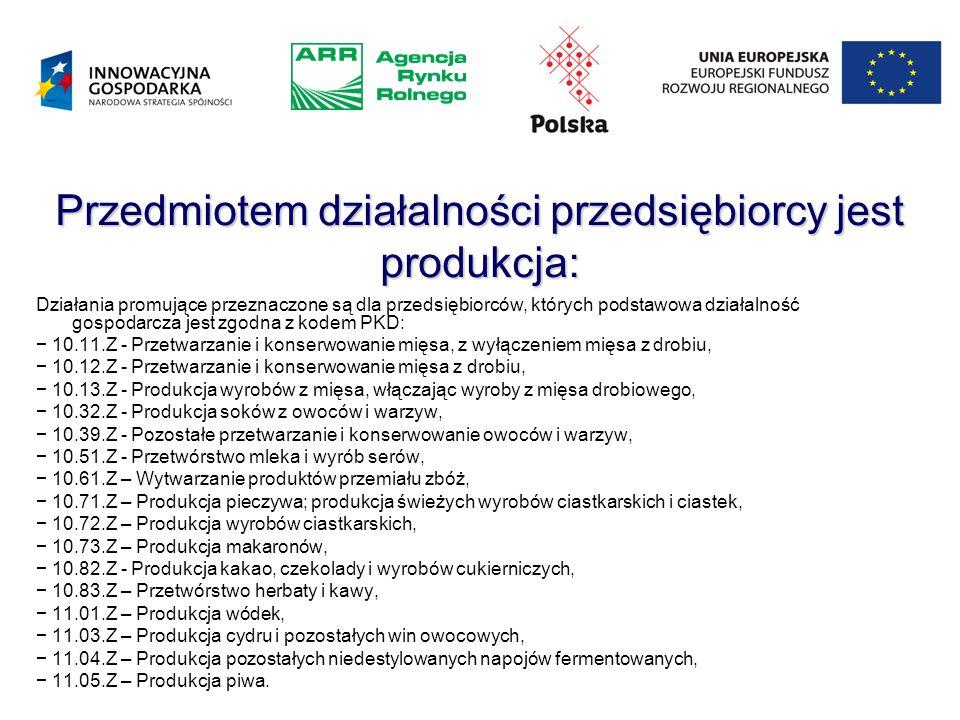 Przedmiotem działalności przedsiębiorcy jest produkcja: Działania promujące przeznaczone są dla przedsiębiorców, których podstawowa działalność gospodarcza jest zgodna z kodem PKD: − 10.11.Z - Przetwarzanie i konserwowanie mięsa, z wyłączeniem mięsa z drobiu, − 10.12.Z - Przetwarzanie i konserwowanie mięsa z drobiu, − 10.13.Z - Produkcja wyrobów z mięsa, włączając wyroby z mięsa drobiowego, − 10.32.Z - Produkcja soków z owoców i warzyw, − 10.39.Z - Pozostałe przetwarzanie i konserwowanie owoców i warzyw, − 10.51.Z - Przetwórstwo mleka i wyrób serów, − 10.61.Z – Wytwarzanie produktów przemiału zbóż, − 10.71.Z – Produkcja pieczywa; produkcja świeżych wyrobów ciastkarskich i ciastek, − 10.72.Z – Produkcja wyrobów ciastkarskich, − 10.73.Z – Produkcja makaronów, − 10.82.Z - Produkcja kakao, czekolady i wyrobów cukierniczych, − 10.83.Z – Przetwórstwo herbaty i kawy, − 11.01.Z – Produkcja wódek, − 11.03.Z – Produkcja cydru i pozostałych win owocowych, − 11.04.Z – Produkcja pozostałych niedestylowanych napojów fermentowanych, − 11.05.Z – Produkcja piwa.