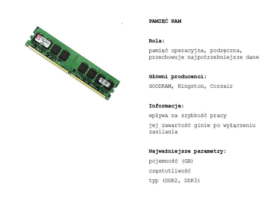 PAMIĘĆ RAM Rola: pamięć operacyjna, podręczna, przechowuje najpotrzebniejsze dane Główni producenci: GOODRAM, Kingston, Corsair Informacje: wpływa na szybkość pracy jej zawartość ginie po wyłączeniu zasilania Najważniejsze parametry: pojemność (GB) częstotliwość typ (DDR2, DDR3)